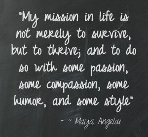 "Thrive In Life - Online Magazine - www.thriveinlife.... ""My mission in life is not merely to survive, but to thrive; and to do so with some passion, some compassion, some humor, and some style"" ~ Maya Angelou"